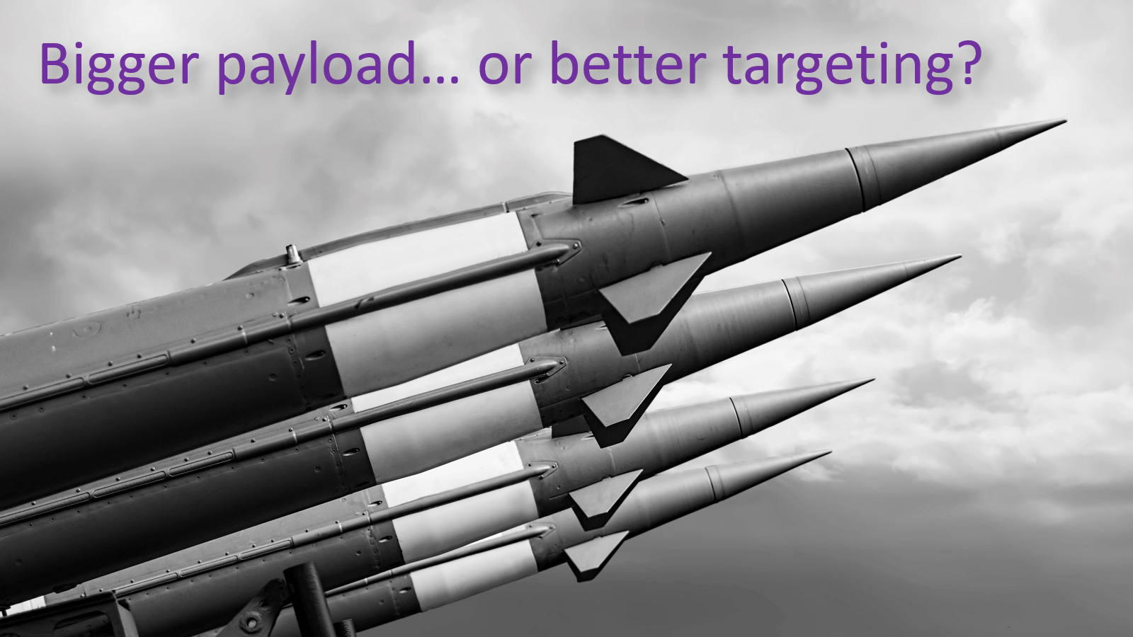 Bigger-payload-vs-better-targeting